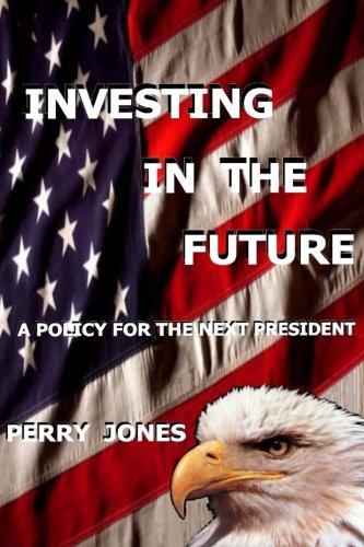 Investing In The Future: A Policy For the Next President (1466392207) by Perry Jones