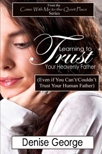 Learning to Trust Your Heavenly Father: (Even if You Can't/Couldn't Trust Your Human Father) (9781466396258) by Denise George