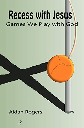 Recess with Jesus: Games We Play with God: Rogers, Aidan