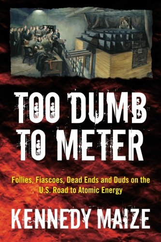 Too Dumb to Meter : Follies, Fiascoes,: Kennedy Maize