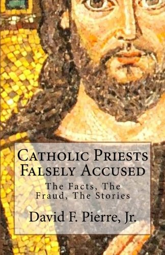 Catholic Priests Falsely Accused, the Facts, the Fraud, the Stories: Pierre, David F. Jr.