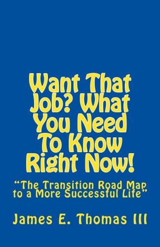 """9781466425651: Want That Job? What You Need To Know Right Now!: """"The Transition Road Map to A More Successful Life"""""""