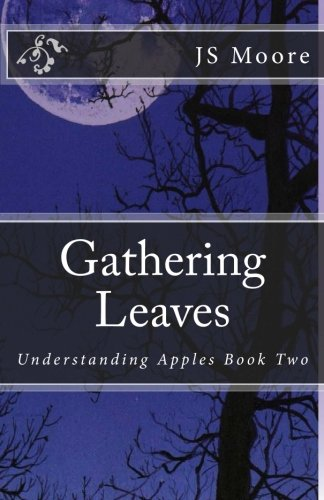 Gathering Leaves: Understanding Apples Book Two: JS Moore, Bethany