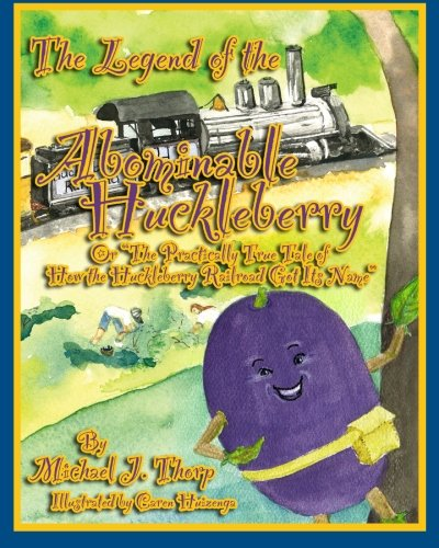 9781466427044: The Legend of the Abominable Huckleberry: (or) The Practically True Story of How the Huckleberry Railroad Got its Name
