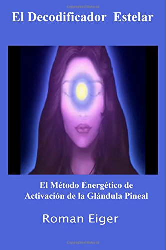 9781466435223: El Decodificador Estelar: El Método Energético de Activación de la Glándula Pineal: Volume 1