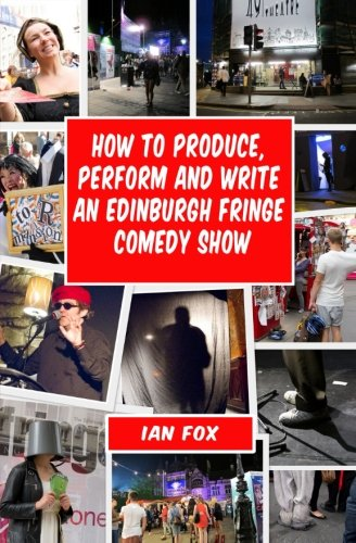 9781466438774: How to Produce, Perform and Write an Edinburgh Fringe Comedy Show: Second Edition: Complete guide of how to write, perform and produce a comedy or theatre show at the Edinburgh Fringe festival.
