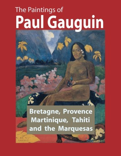 The Paintings of Paul Gauguin: Bretagne, Provence, Martinique, Tahiti and the Marquesas (1887 1903)...