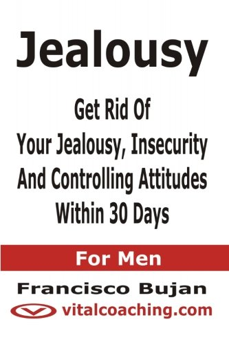 9781466453807: Jealousy - Get Rid Of Your Jealousy, Insecurity And Controlling Attitudes Within 30 Days - For Men