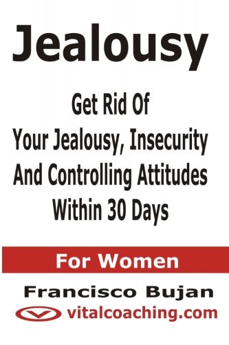 9781466453845: Jealousy - Get Rid Of Your Jealousy, Insecurity And Controlling Attitudes Within 30 Days - For Women