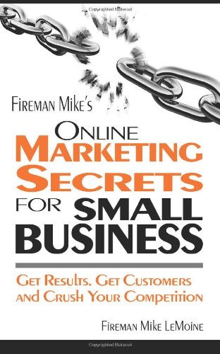 Fireman Mike's Online Marketing Secrets for Small Business: Get Results. Get Customers and ...