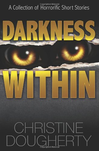 Darkness Within, A Collection of Horrorific Short Stories: Dougherty, Christine