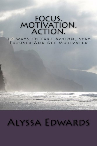 Focus. Motivation. Action.: 77 Ways To Take Action, Stay Focused And Get Motivated: Alyssa Edwards