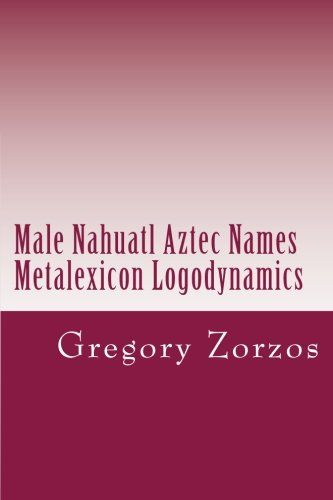 9781466489981: Male Nahuatl Aztec Names Metalexicon Logodynamics
