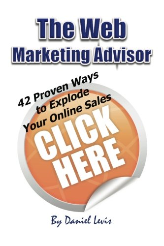 9781466491946: The Web Marketing Advisor: 42 Proven Ways to Explode Your Online Sales