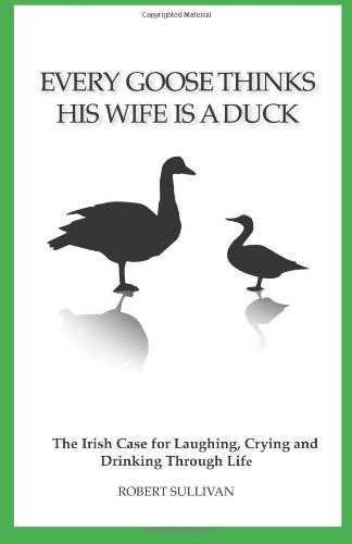 9781466493131: Every Goose Thinks His Wife Is A Duck: The Irish case for laughing, crying and drinking through life.