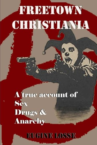 Freetown Christiania: A True Account of Sex, Drugs and Anarchy: Losse, Eugine