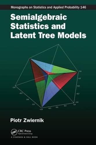 Semialgebraic Statistics and Latent Tree Models (Chapman & Hall/CRC Monographs on ...