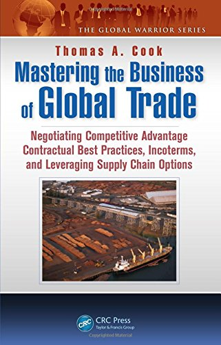 Mastering the Business of Global Trade: Negotiating Competitive Advantage Contractual Best Practices, Incoterms, and Leveraging Supply Chain Options (The Global Warrior Series) (9781466595781) by Thomas A. Cook