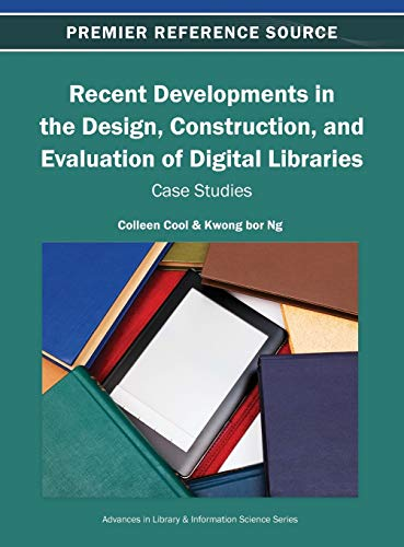 Recent Developments in the Design, Construction, and Evaluation of Digital Libraries: Case Studies:...