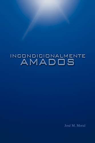 Incondicionalmente Amados Spanish Edition: Josà Miguel Moral
