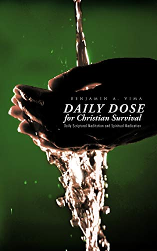 Daily Dose for Christian Survival: Daily Scriptural Meditation and Spiritual Medication: Benjamin A...