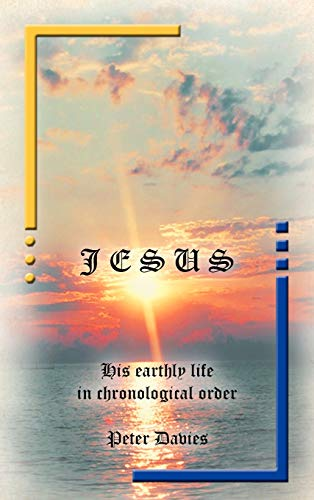 Jesus: His Earthly Life in Chronological Order: Peter Davies