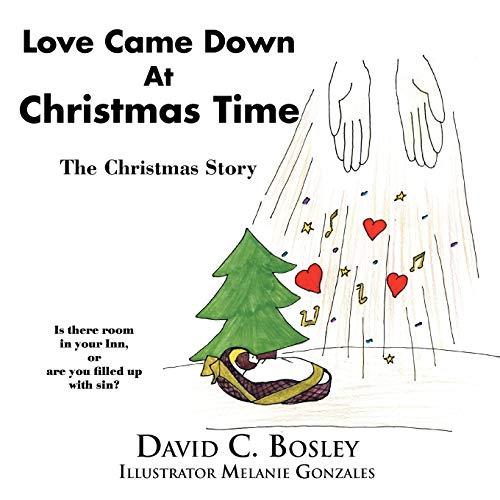 Love Came Down At Christmas Time: The Christmas Story: David C. Bosley