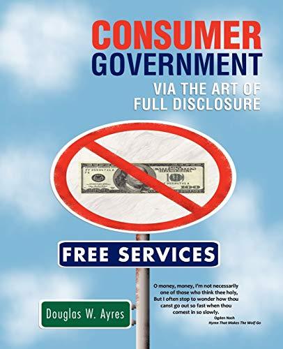 Consumer Government: Via the Art of Full Disclosure: Ayres, Douglas W.