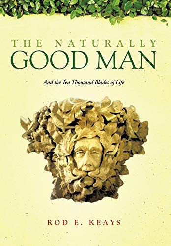9781466919235: The Naturally Good Man: And the Ten Thousand Blades of Life