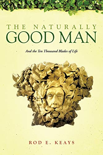 9781466919242: The Naturally Good Man: And the Ten Thousand Blades of Life
