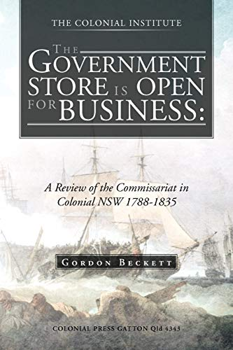 The Government Store Is Open for Business: A Review of the Commissariat in Colonial Nsw 1788-1835: ...