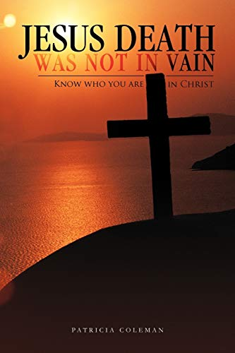Jesus Death was Not in Vain: Know Who You are in Christ (146693994X) by Coleman, Patricia