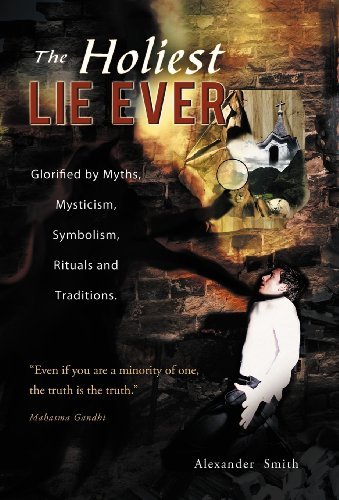 The Holiest Lie Ever Glorified by Myths, Mysticism, Symbolism, Rituals and Traditions.: Alexander ...