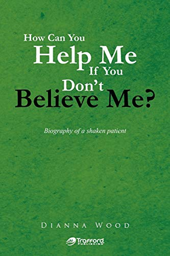 9781466946682: How Can You Help Me If You Don't Believe Me?: Biography of A Shaken Patient