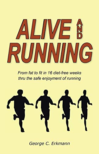 9781466960756: Alive and Running: From Fat to Fit in 16 Diet-Free Weeks thru the Safe Enjoyment of Running