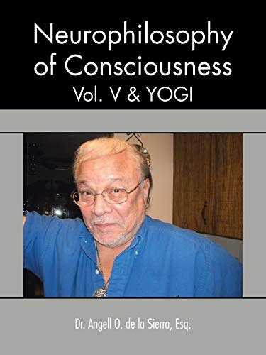 Neurophilosophy of Consciousness, Yogi Volume 5: Dr. Angell O. De La Sierra