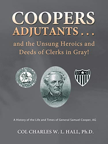 Coopers Adjutants . . . and the Unsung Heroics and Deeds of Clerks in Gray A History of the Life ...