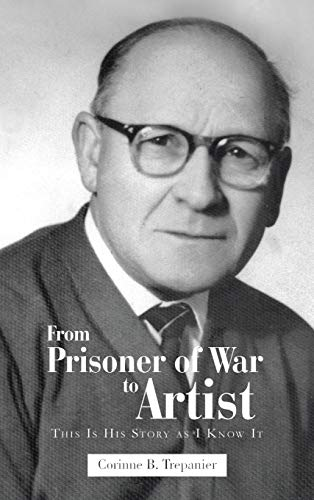From Prisoner of War to Artist: This Is His Story as I Know It: Corinne B. Trepanier