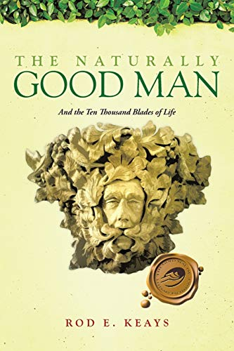 9781466984097: The Naturally Good Man: And the Ten Thousand Blades of Life