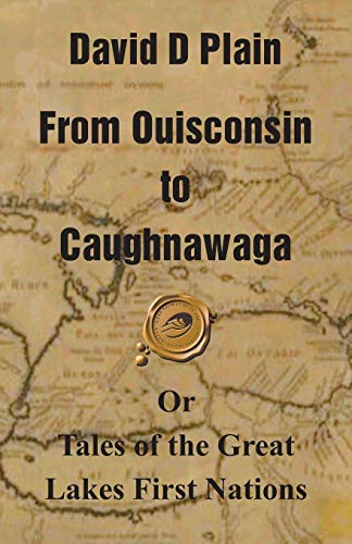 From Ouisconsin to Caughnawaga: Or Tales of the Great Lakes First Nations: David D. Plain