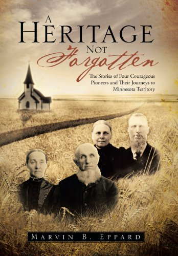 A Heritage Not Forgotten: The Stories of Four Courageous Pioneers and Their Journeys to Minnesota ...