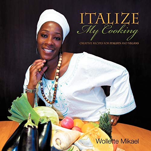 Italize My Cooking: Creative Recipes for Italists and Vegans: Wollette Mikael