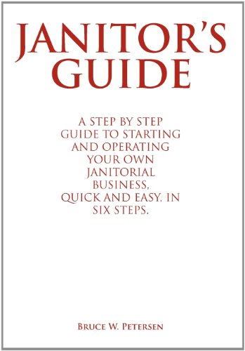Janitors Guide: A Step by Step Guide to Starting and Operating Your Own Janitorial Business, Quick ...