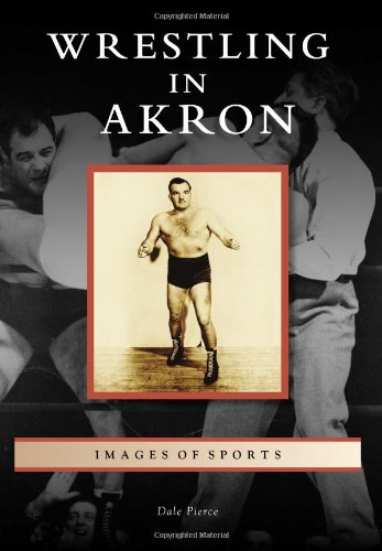 Wrestling in Akron (Images of Sports): Pierce, Dale