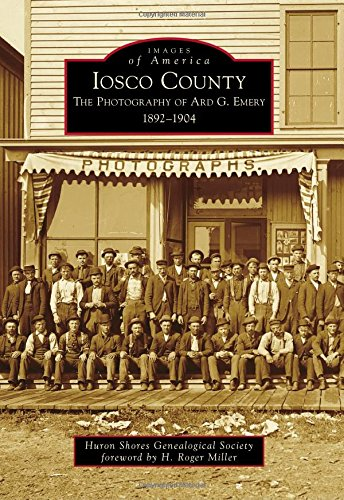 9781467114431: Iosco County: The Photography of Ard G. Emery 1892-1904 (Images of America)