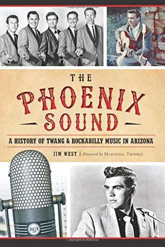 The Phoenix Sound: A History of Twang and Rockabilly Music in Arizona: Jim West
