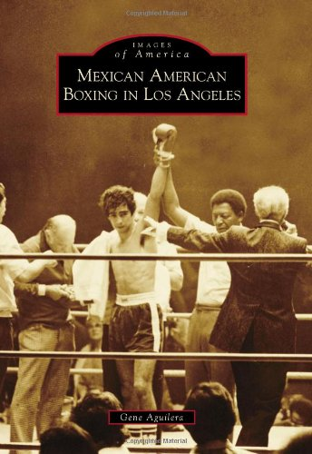 Mexican American Boxing in Los Angeles (Images of America (Arcadia Publishing)): Aguilera, Gene
