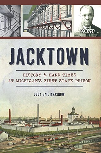 Jacktown: History & Hard Times at Michigan's First State Prison (Landmarks): Judy Gail ...