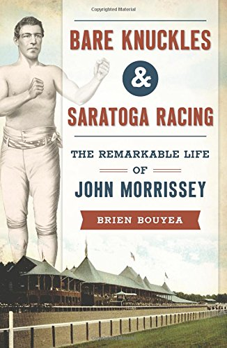 Bare Knuckles & Saratoga Racing: The Remarkable Life of John Morrissey (Sports): Brien Bouyea