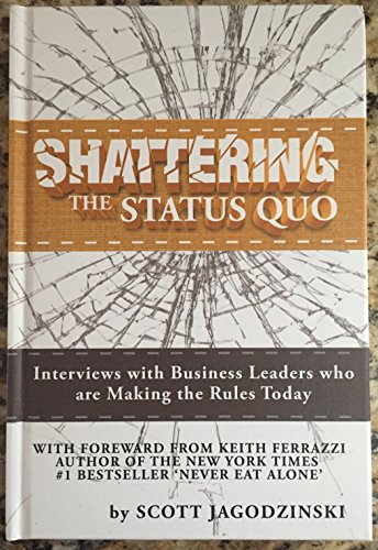 SHATTERING the Status Quo: Interviews with Business Leaders who are Making the Rules Today: Scott ...